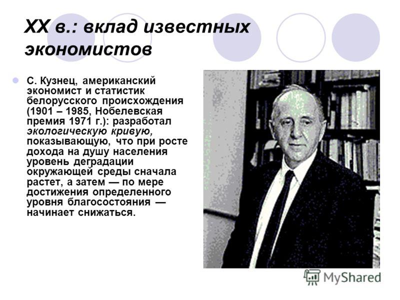 XX в.: вклад известных экономистов С. Кузнец, американский экономист и статистик белорусского происхождения (1901 – 1985, Нобелевская премия 1971 г.): разработал экологическую кривую, показывающую, что при росте дохода на душу населения уровень дегра