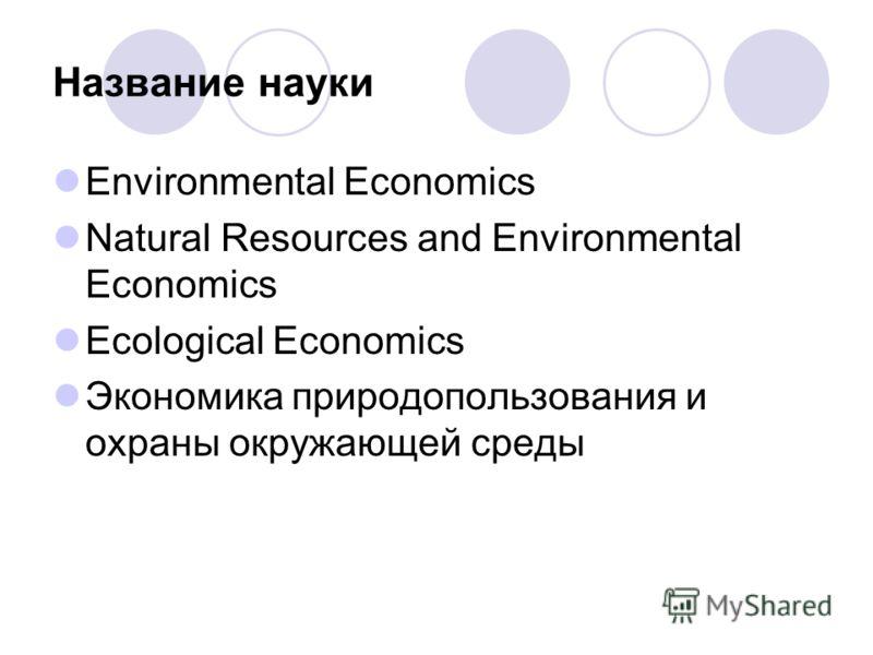 Название науки Environmental Economics Natural Resources and Environmental Economics Ecological Economics Экономика природопользования и охраны окружающей среды