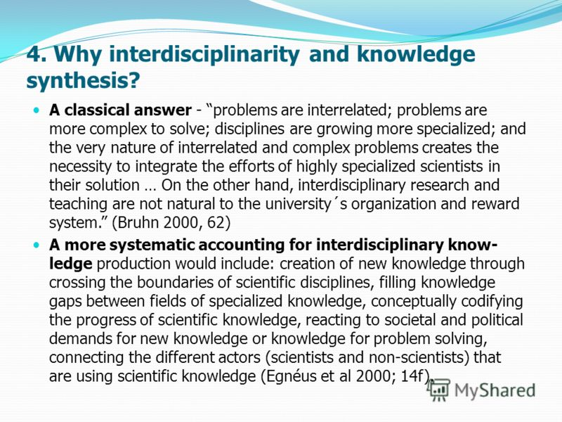 4. Why interdisciplinarity and knowledge synthesis? A classical answer - problems are interrelated; problems are more complex to solve; disciplines are growing more specialized; and the very nature of interrelated and complex problems creates the nec
