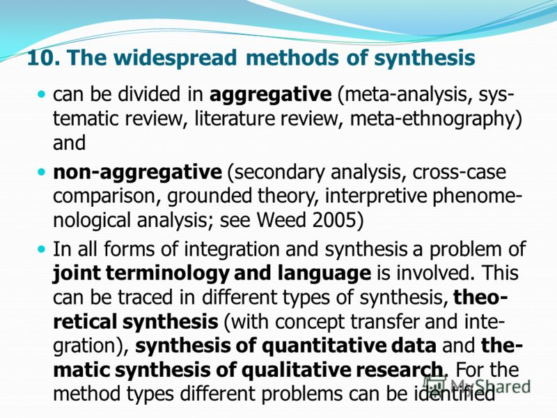 10. The widespread methods of synthesis can be divided in aggregative (meta-analysis, sys- tematic review, literature review, meta-ethnography) and non-aggregative (secondary analysis, cross-case comparison, grounded theory, interpretive phenome- nol