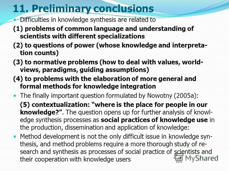 11. Preliminary conclusions Difficulties in knowledge synthesis are related to (1) problems of common language and understanding of scientists with different specializations (2) to questions of power (whose knowledge and interpreta- tion counts) (3)