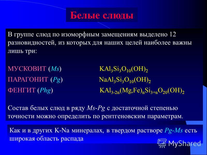 В группе слюд по изоморфным замещениям выделено 12 разновидностей, из которых для наших целей наиболее важны лишь три: МУСКОВИТ (Ms) KАl 3 Si 3 O 10 (OH) 2 ПАРАГОНИТ (Pg) NaAl 3 Si 3 O 10 (OH) 2 ФЕНГИТ (Phg) KAl 3-2n (Mg,Fe) n Si 3+n O 20 (OH) 2 Сост