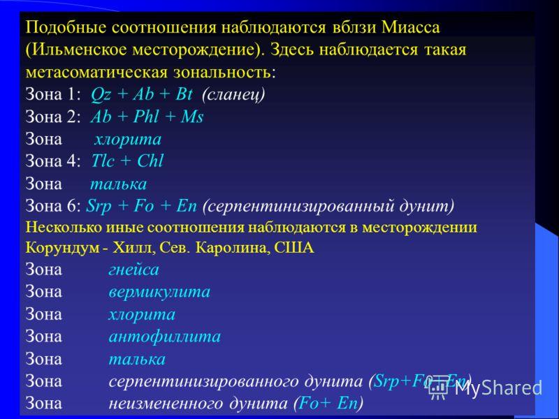 Подобные соотношения наблюдаются вблзи Миасса (Ильменское месторождение). Здесь наблюдается такая метасоматическая зональность: Зона 1: Qz + Ab + Bt (сланец) Зона 2: Ab + Phl + Ms Зона хлорита Зона 4: Tlc + Chl Зона талька Зона 6: Srp + Fo + En (серп