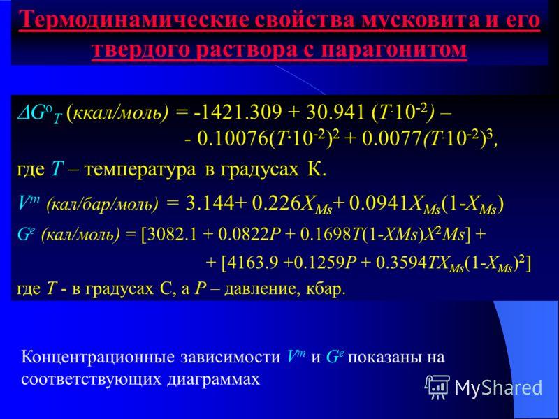 Термодинамические свойства мусковита и его твердого раствора с парагонитом G o T (ккал/моль) = -1421.309 + 30.941 (T. 10 -2 ) – - 0.10076(T. 10 -2 ) 2 + 0.0077(T. 10 -2 ) 3, где T – температура в градусах К. V m (кал/бар/моль) = 3.144+ 0.226X Ms + 0.