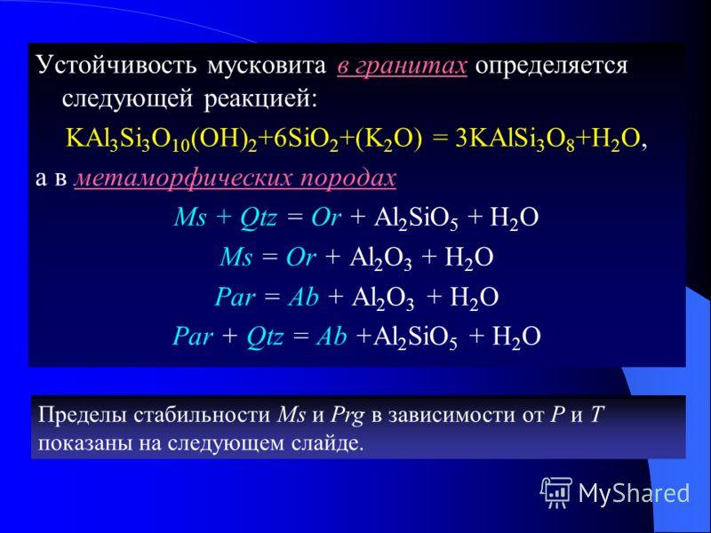 Устойчивость мусковита в гранитах определяется следующей реакцией: KАl 3 Si 3 O 10 (OH) 2 +6SiO 2 +(K 2 O) = 3KAlSi 3 O 8 +Н 2 О, а в метаморфических породах Ms + Qtz = Or + Al 2 SiO 5 + Н 2 О Ms = Or + Al 2 O 3 + Н 2 О Par = Ab + Al 2 O 3 + Н 2 О Pa