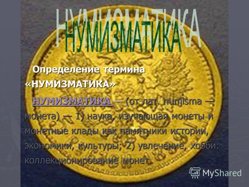 Определение термина «НУМИЗМАТИКА» Определение термина «НУМИЗМАТИКА» НУМИЗМАТИКА (от лат. numisma монета) 1) наука, изучающая монеты и монетные клады как памятники истории, экономики, культуры; 2) увлечение, хобби: коллекционирование монет. НУМИЗМАТИК
