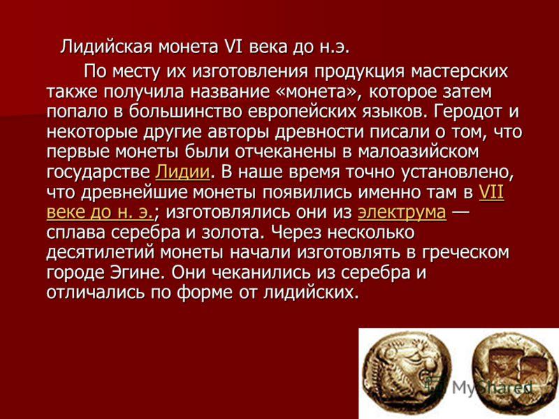 Лидийская монета VI века до н.э. Лидийская монета VI века до н.э. По месту их изготовления продукция мастерских также получила название «монета», которое затем попало в большинство европейских языков. Геродот и некоторые другие авторы древности писал