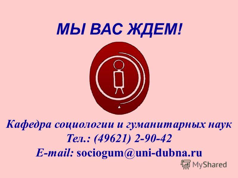 МЫ ВАС ЖДЕМ! Кафедра социологии и гуманитарных наук Тел.: (49621) 2-90-42 E-mail: sociogum@uni-dubna.ru