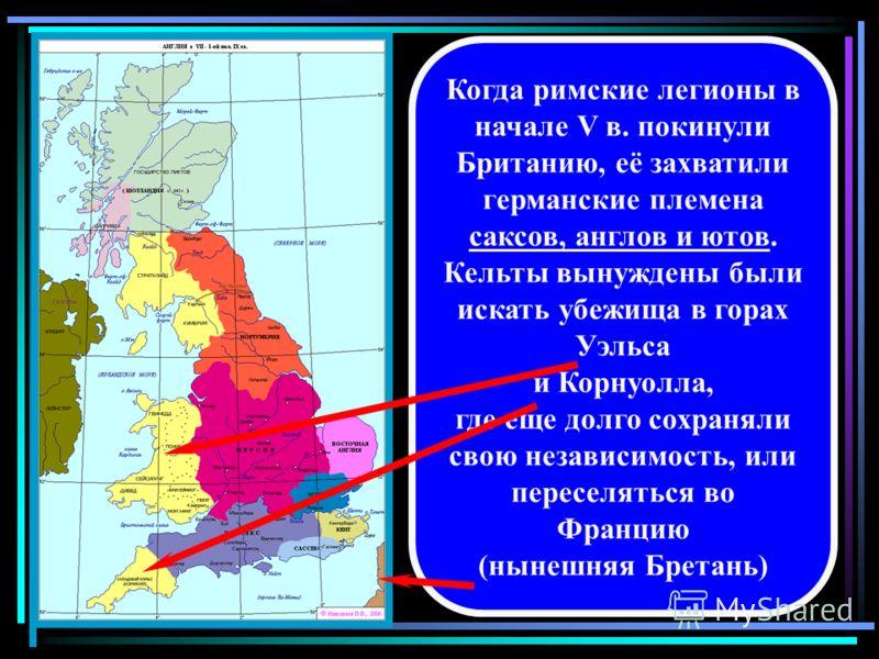Когда римские легионы в начале V в. покинули Британию, её захватили германские племена саксов, англов и ютов. Кельты вынуждены были искать убежища в горах Уэльса и Корнуолла, где еще долго сохраняли свою независимость, или переселяться во Францию (ны