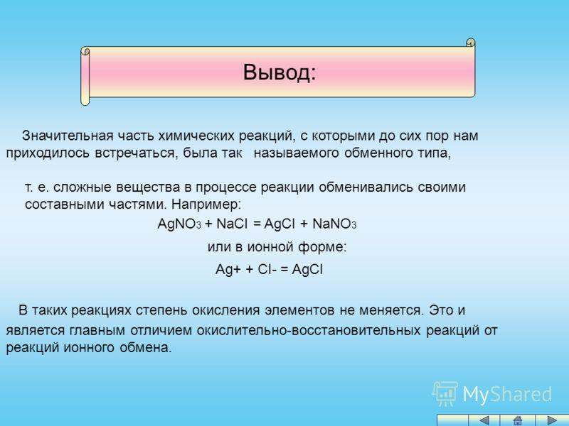 Вывод: Значительная часть химических реакций, с которыми до сих пор нам приходилось встречаться, была так называемого обменного типа, т. е. сложные вещества в процессе реакции обменивались своими составными частями. Например: AgNO 3 + NaCI = AgCI + N