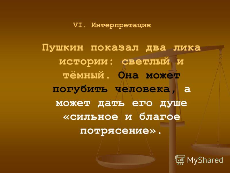 Пушкин показал два лика истории: светлый и тёмный. Она может погубить человека, а может дать его душе «сильное и благое потрясение». VI. Интерпретация