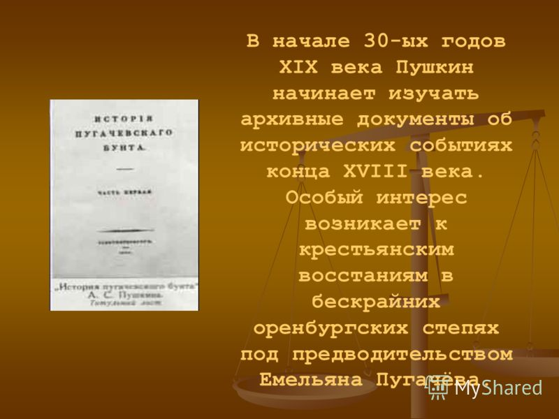 В начале 30-ых годов XIX века Пушкин начинает изучать архивные документы об исторических событиях конца XVIII века. Особый интерес возникает к крестьянским восстаниям в бескрайних оренбургских степях под предводительством Емельяна Пугачёва.