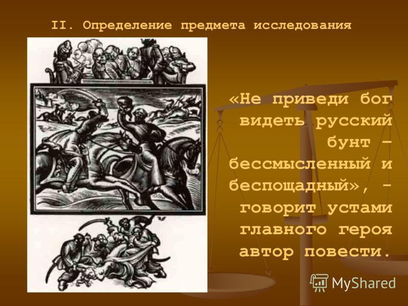 II. Определение предмета исследования «Не приведи бог видеть русский бунт – бессмысленный и беспощадный», - говорит устами главного героя автор повести.