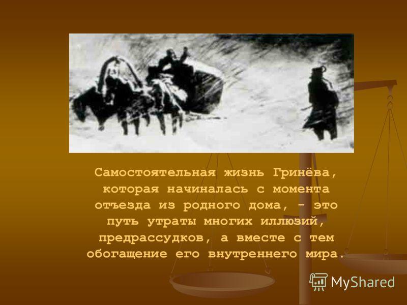 Самостоятельная жизнь Гринёва, которая начиналась с момента отъезда из родного дома, - это путь утраты многих иллюзий, предрассудков, а вместе с тем обогащение его внутреннего мира.