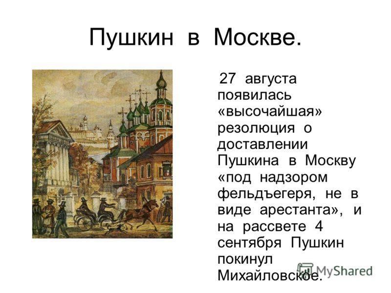 Пушкин в Москве. 27 августа появилась «высочайшая» резолюция о доставлении Пушкина в Москву «под надзором фельдъегеря, не в виде арестанта», и на рассвете 4 сентября Пушкин покинул Михайловское.