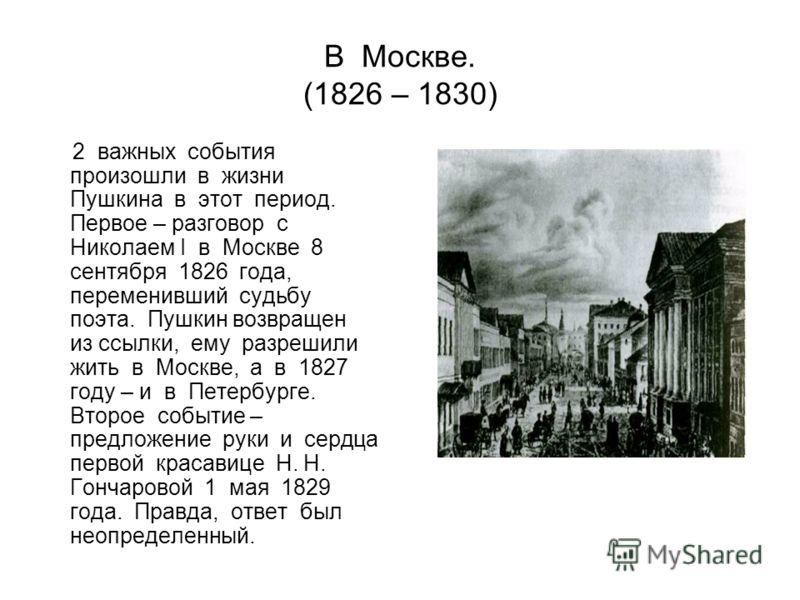 В Москве. (1826 – 1830) 2 важных события произошли в жизни Пушкина в этот период. Первое – разговор с Николаем I в Москве 8 сентября 1826 года, переменивший судьбу поэта. Пушкин возвращен из ссылки, ему разрешили жить в Москве, а в 1827 году – и в Пе