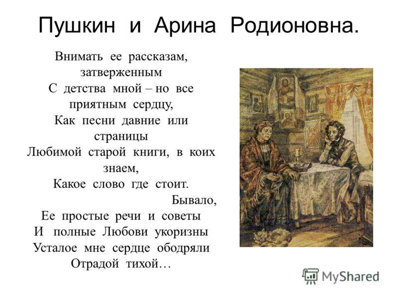 Пушкин и Арина Родионовна. Внимать ее рассказам, затверженным С детства мной – но все приятным сердцу, Как песни давние или страницы Любимой старой книги, в коих знаем, Какое слово где стоит. Бывало, Ее простые речи и советы И полные Любови укоризны