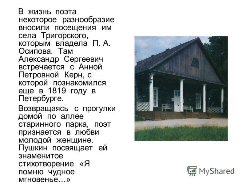 В жизнь поэта некоторое разнообразие вносили посещения им села Тригорского, которым владела П. А. Осипова. Там Александр Сергеевич встречается с Анной Петровной Керн, с которой познакомился еще в 1819 году в Петербурге. Возвращаясь с прогулки домой п