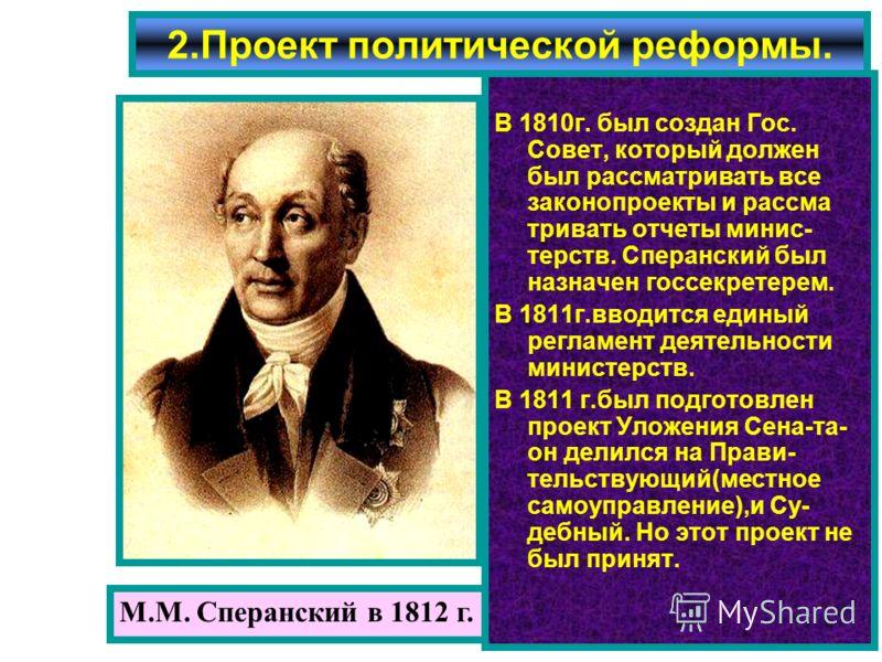 М.М. Сперанский в 1812 г. В 1810г. был создан Гос. Совет, который должен был рассматривать все законопроекты и рассма тривать отчеты минис- терств. Сперанский был назначен госсекретерем. В 1811г.вводится единый регламент деятельности министерств. В 1