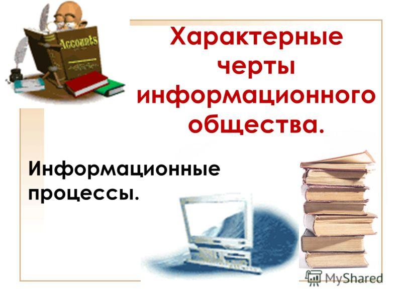Характерные черты информационного общества. Информационные процессы.
