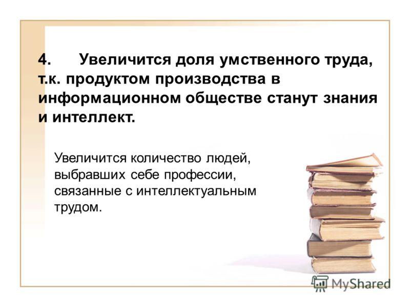 4.Увеличится доля умственного труда, т.к. продуктом производства в информационном обществе станут знания и интеллект. Увеличится количество людей, выбравших себе профессии, связанные с интеллектуальным трудом.