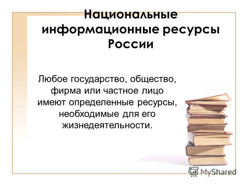 Национальные информационные ресурсы России Любое государство, общество, фирма или частное лицо имеют определенные ресурсы, необходимые для его жизнедеятельности.
