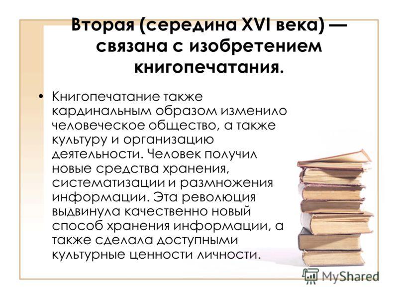 Вторая (середина XVI века) связана с изобретением книгопечатания. Книгопечатание также кардинальным образом изменило человеческое общество, а также культуру и организацию деятельности. Человек получил новые средства хранения, систематизации и размнож