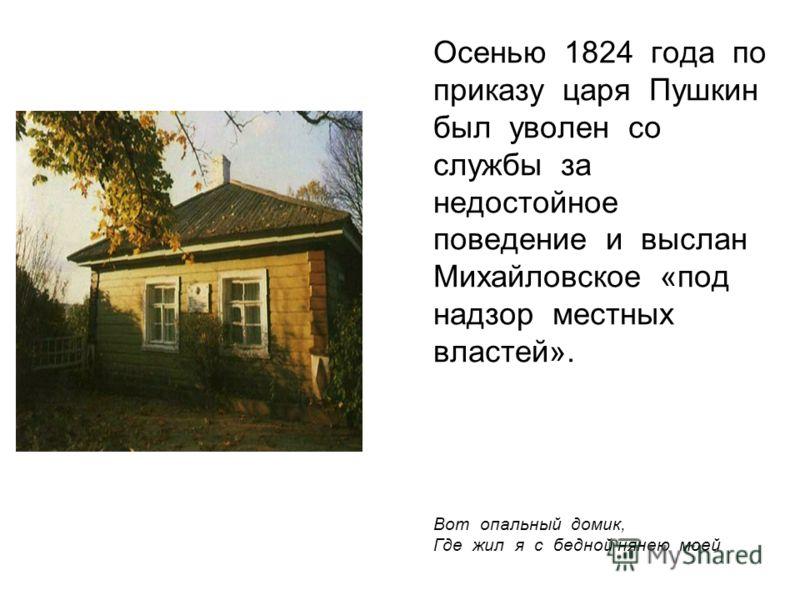 Осенью 1824 года по приказу царя Пушкин был уволен со службы за недостойное поведение и выслан Михайловское «под надзор местных властей». Вот опальный домик, Где жил я с бедной нянею моей