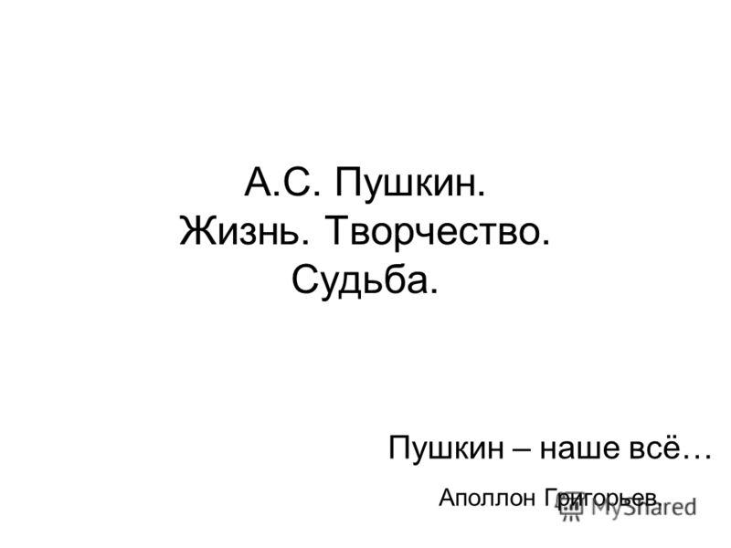 А.С. Пушкин. Жизнь. Творчество. Судьба. Пушкин – наше всё… Аполлон Григорьев.