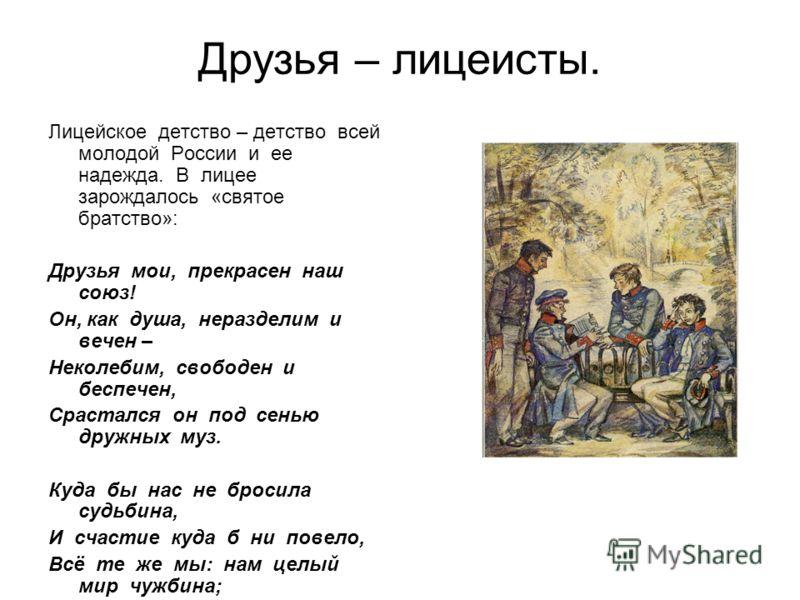 Друзья – лицеисты. Лицейское детство – детство всей молодой России и ее надежда. В лицее зарождалось «святое братство»: Друзья мои, прекрасен наш союз! Он, как душа, неразделим и вечен – Неколебим, свободен и беспечен, Срастался он под сенью дружных