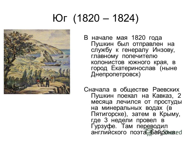 Юг (1820 – 1824) В начале мая 1820 года Пушкин был отправлен на службу к генералу Инзову, главному попечителю колонистов южного края, в город Екатеринослав (ныне Днепропетровск) Сначала в обществе Раевских Пушкин поехал на Кавказ, 2 месяца лечился от
