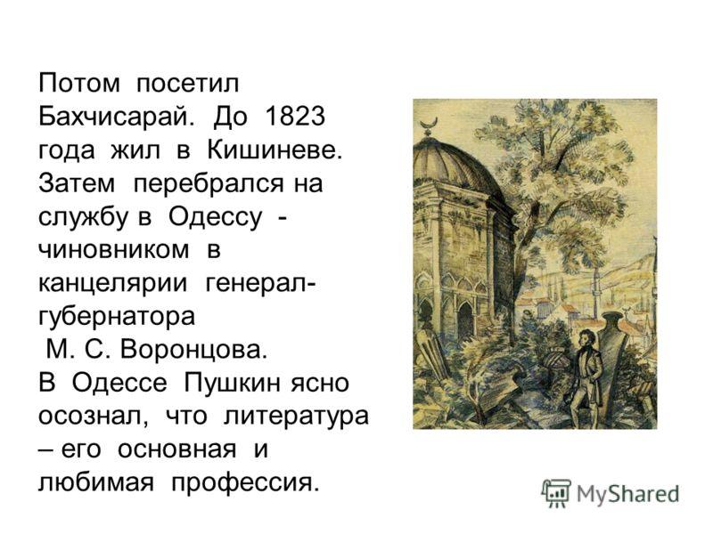 Потом посетил Бахчисарай. До 1823 года жил в Кишиневе. Затем перебрался на службу в Одессу - чиновником в канцелярии генерал- губернатора М. С. Воронцова. В Одессе Пушкин ясно осознал, что литература – его основная и любимая профессия.