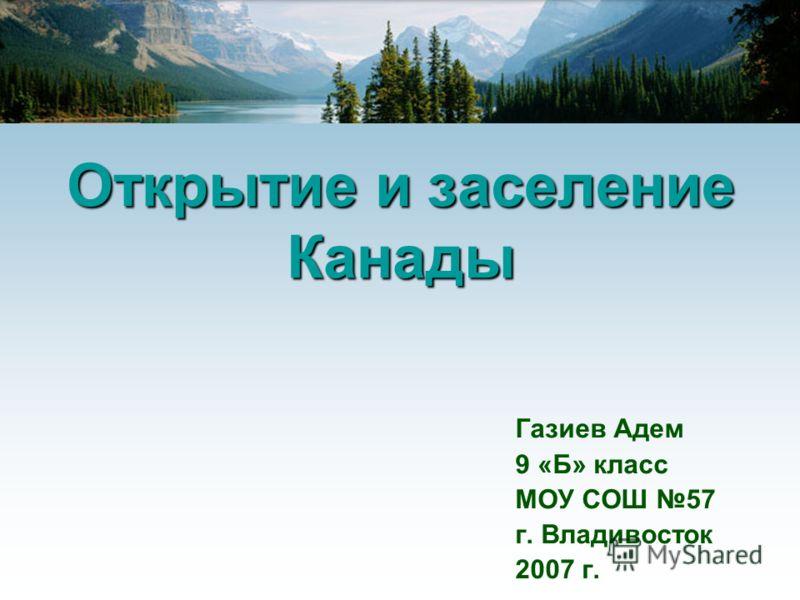 Открытие и заселение Канады Газиев Адем 9 «Б» класс МОУ СОШ 57 г. Владивосток 2007 г.
