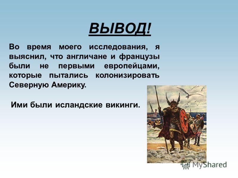 ВЫВОД! Во время моего исследования, я выяснил, что англичане и французы были не первыми европейцами, которые пытались колонизировать Северную Америку. Ими были исландские викинги.