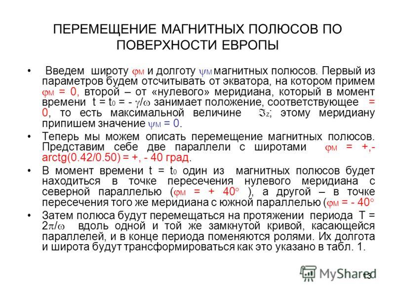 13 ПЕРЕМЕЩЕНИЕ МАГНИТНЫХ ПОЛЮСОВ ПО ПОВЕРХНОСТИ ЕВРОПЫ Введем широту M и долготу M магнитных полюсов. Первый из параметров будем отсчитывать от экватора, на котором примем M = 0, второй – от «нулевого» меридиана, который в момент времени t = t 0 = -