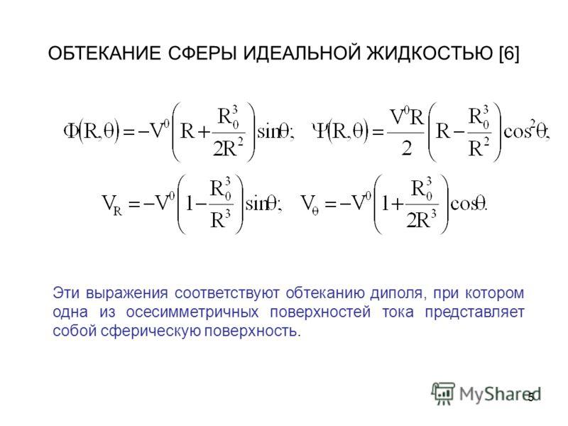 5 ОБТЕКАНИЕ СФЕРЫ ИДЕАЛЬНОЙ ЖИДКОСТЬЮ [6] Эти выражения соответствуют обтеканию диполя, при котором одна из осесимметричных поверхностей тока представляет собой сферическую поверхность.