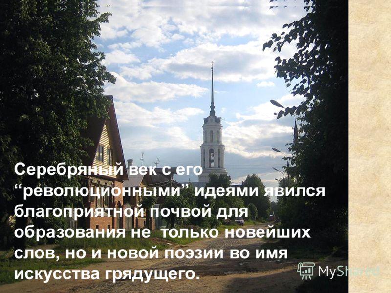 Казанский университет В Серебряный век с его революционными идеями явился благоприятной почвой для образования не только новейших слов, но и новой поэзии во имя искусства грядущего.