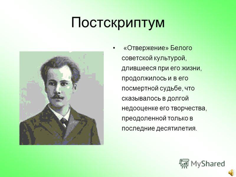 Постскриптум «Отвержение» Белого советской культурой, длившееся при его жизни, продолжилось и в его посмертной судьбе, что сказывалось в долгой недооценке его творчества, преодоленной только в последние десятилетия.