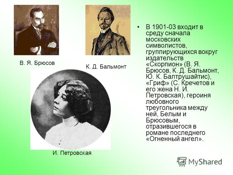 В 1901-03 входит в среду сначала московских символистов, группирующихся вокруг издательств «Скорпион» (В. Я. Брюсов, К. Д. Бальмонт, Ю. К. Балтрушайтис), «Гриф» (С. Кречетов и его жена Н. И. Петровская), героиня любовного треугольника между ней, Белы