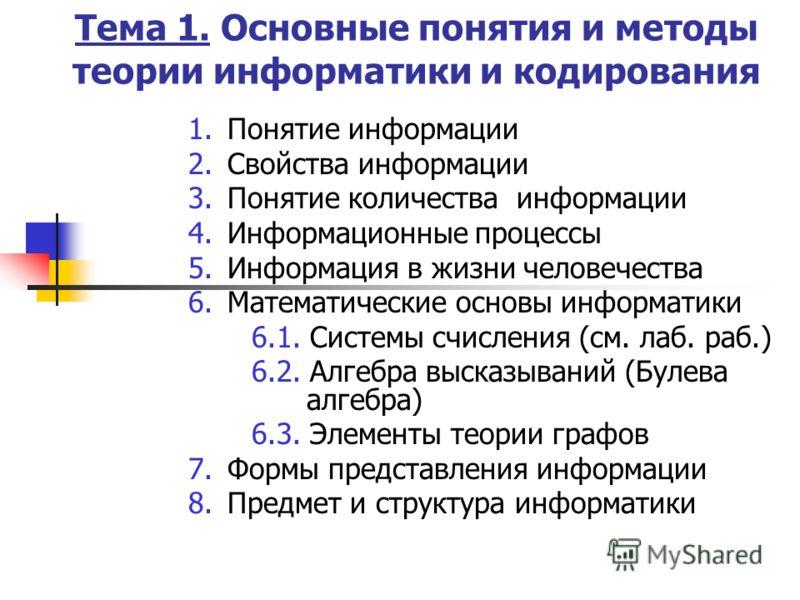 Тема 1. Основные понятия и методы теории информатики и кодирования 1.Понятие информации 2.Свойства информации 3.Понятие количества информации 4.Информационные процессы 5.Информация в жизни человечества 6.Математические основы информатики 6.1. Системы
