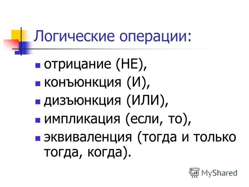 Логические операции: отрицание (НЕ), конъюнкция (И), дизъюнкция (ИЛИ), импликация (если, то), эквиваленция (тогда и только тогда, когда).