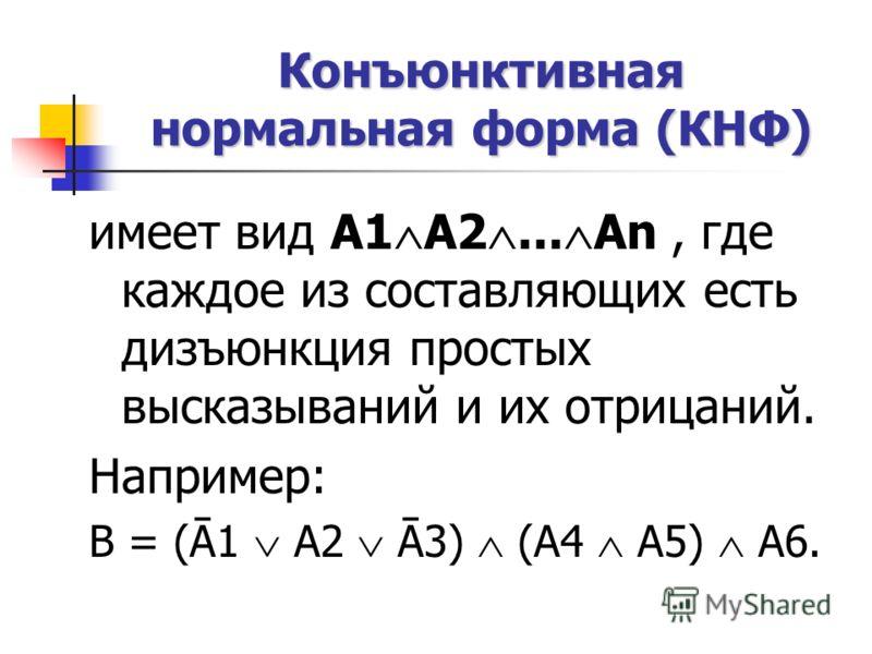 Конъюнктивная нормальная форма (КНФ) имеет вид А1 А2... An, где каждое из составляющих есть дизъюнкция простых высказываний и их отрицаний. Например: В = (Ā1 А2 Ā3) (А4 А5) А6.
