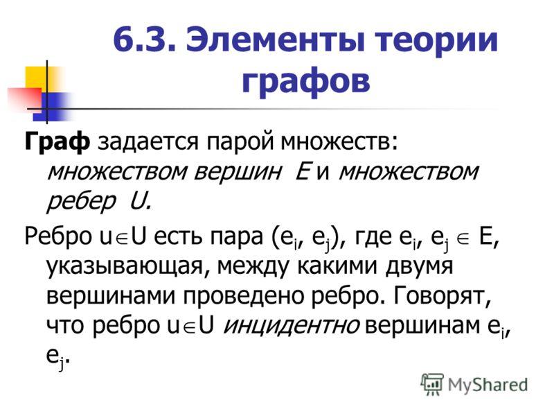 6.3. Элементы теории графов Граф задается парой множеств: множеством вершин Е и множеством ребер U. Ребро u U есть пара (е i, е j ), где e i, е j Е, указывающая, между какими двумя вершинами проведено ребро. Говорят, что ребро u U инцидентно вершинам