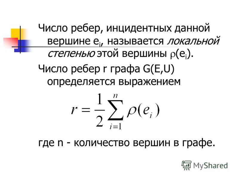Число ребер, инцидентных данной вершине е i, называется локальной степенью этой вершины (е i ). Число ребер r графа G(E,U) определяется выражением где n - количество вершин в графе.