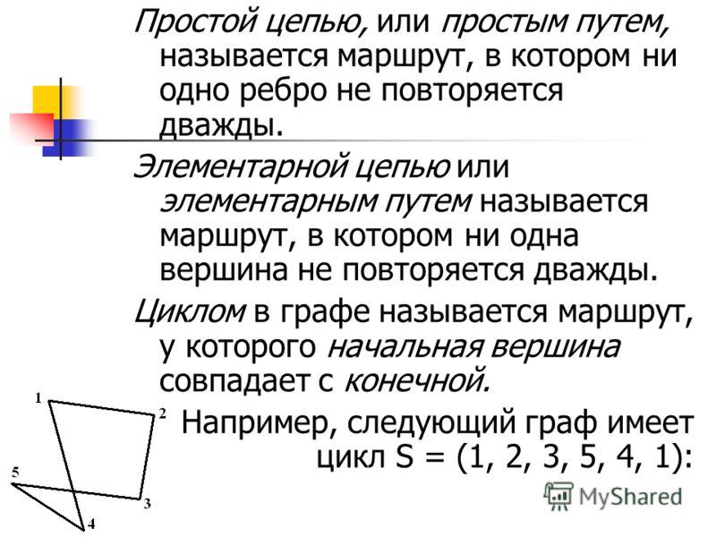 Простой цепью, или простым путем, называется маршрут, в котором ни одно ребро не повторяется дважды. Элементарной цепью или элементарным путем называется маршрут, в котором ни одна вершина не повторяется дважды. Циклом в графе называется маршрут, у к