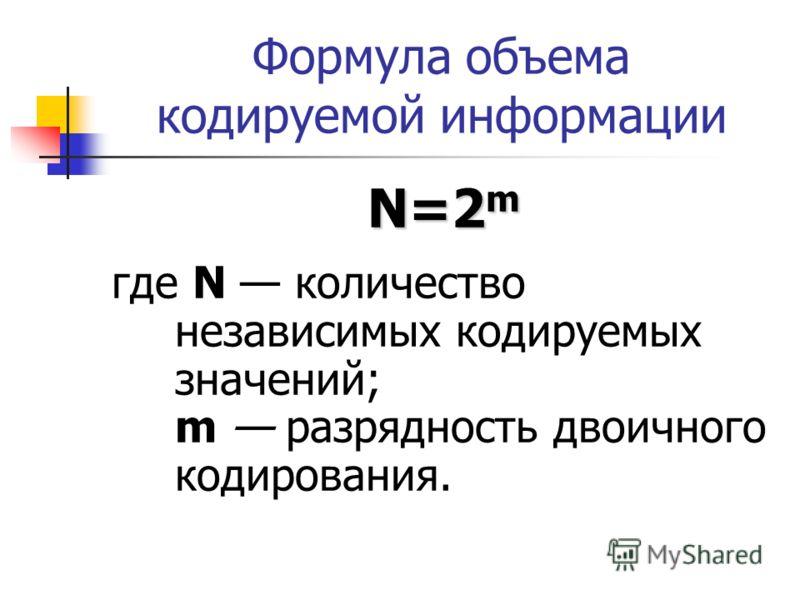 Формула объема кодируемой информации N=2 m где N количество независимых кодируемых значений; m разрядность двоичного кодирования.
