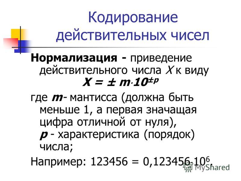 Кодирование действительных чисел Нормализация - приведение действительного числа X к виду X = ± m 10 ±р где m- мантисса (должна быть меньше 1, а первая значащая цифра отличной от нуля), р - характеристика (порядок) числа; Например: 123456 = 0,123456