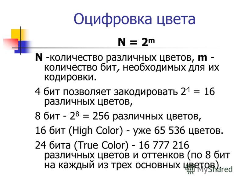 Оцифровка цвета N = 2 m N -количество различных цветов, m - количество бит, необходимых для их кодировки. 4 бит позволяет закодировать 2 4 = 16 различных цветов, 8 бит - 2 8 = 256 различных цветов, 16 бит (High Color) - уже 65 536 цветов. 24 бита (Tr