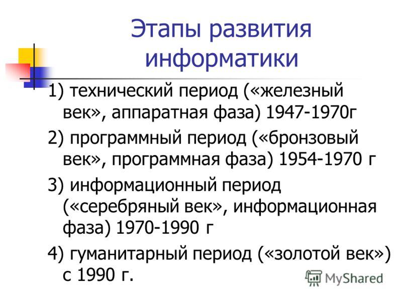 Этапы развития информатики 1) технический период («железный век», аппаратная фаза) 1947-1970г 2) программный период («бронзовый век», программная фаза) 1954-1970 г 3) информационный период («серебряный век», информационная фаза) 1970-1990 г 4) гумани