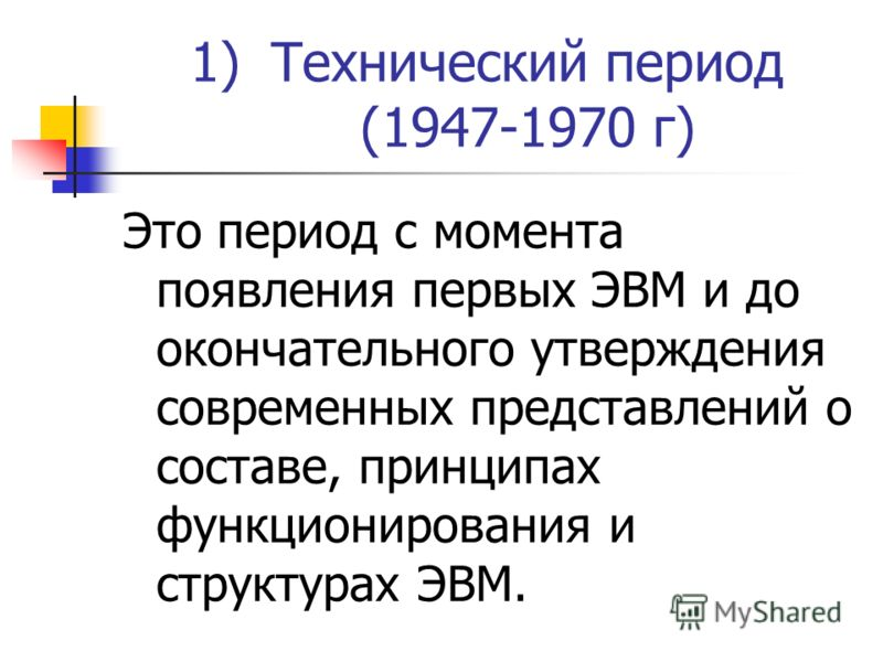 1)Технический период (1947-1970 г) Это период с момента появления первых ЭВМ и до окончательного утверждения современных представлений о составе, принципах функционирования и структурах ЭВМ.